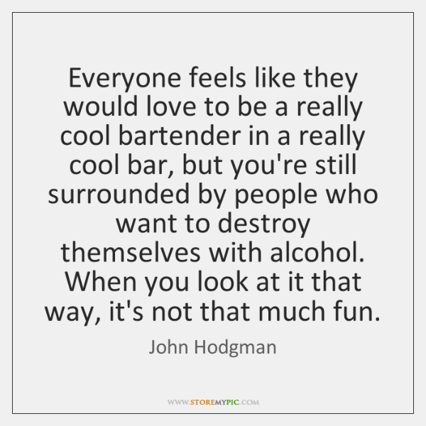 Everyone feels like they would love to be a really cool bartender ...