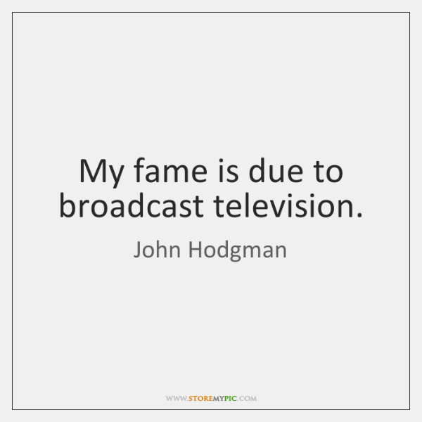 My fame is due to broadcast television.