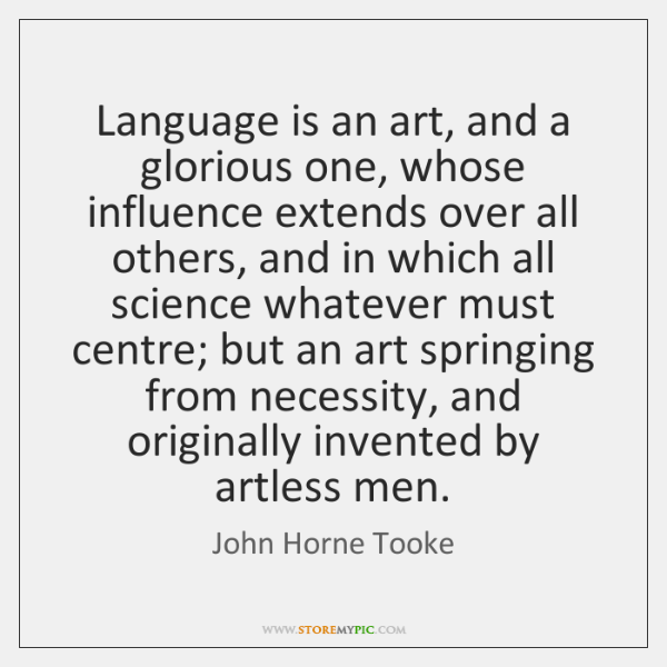 Language is an art, and a glorious one, whose influence extends over ...