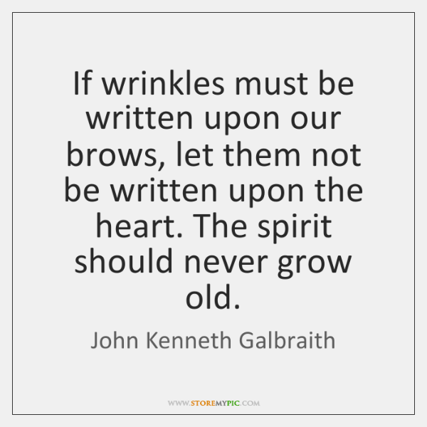 If wrinkles must be written upon our brows, let them not be ...