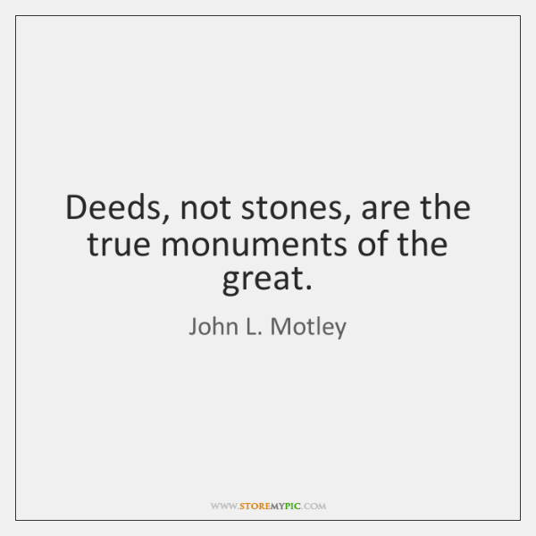Deeds, not stones, are the true monuments of the great.