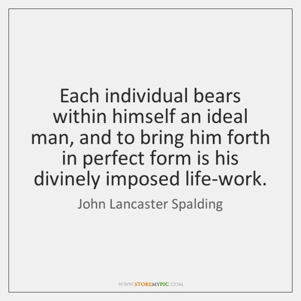Each individual bears within himself an ideal man, and to bring him ...