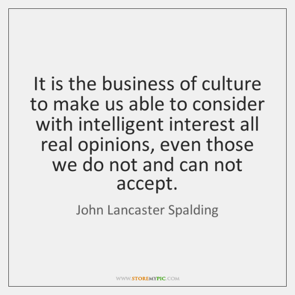 It is the business of culture to make us able to consider ...