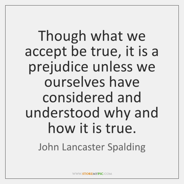 Though what we accept be true, it is a prejudice unless we ...