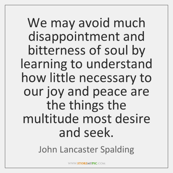 We may avoid much disappointment and bitterness of soul by learning to ...