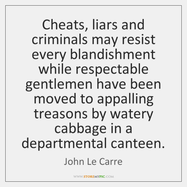 Cheats, liars and criminals may resist every blandishment while respectable gentlemen have ...