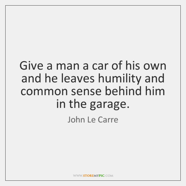 Give a man a car of his own and he leaves humility ...
