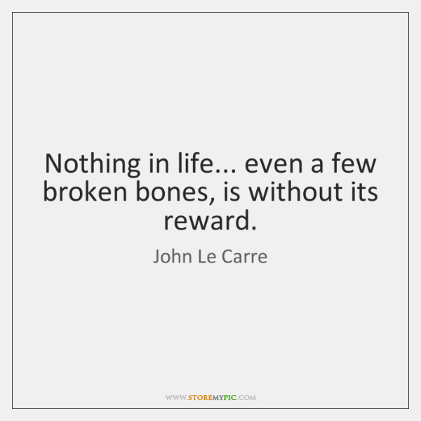Nothing in life... even a few broken bones, is without its reward.