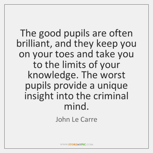 The good pupils are often brilliant, and they keep you on your ...