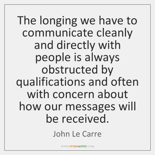 The longing we have to communicate cleanly and directly with people is ...