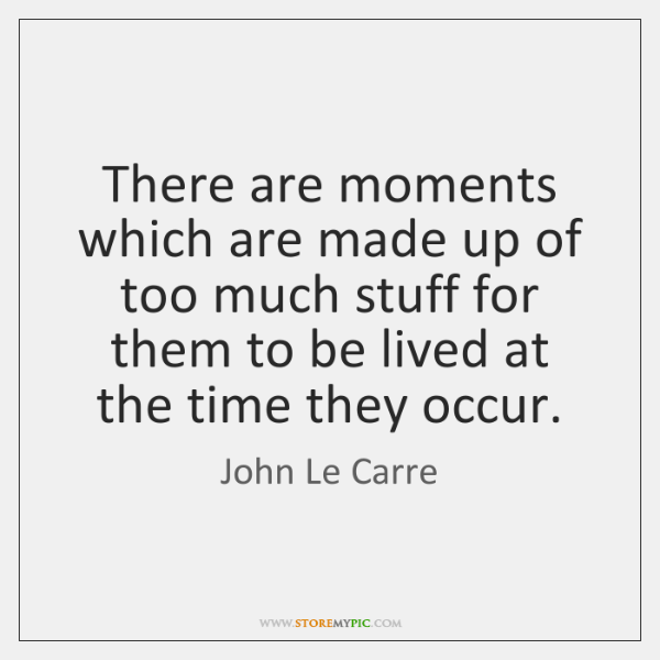There are moments which are made up of too much stuff for ...
