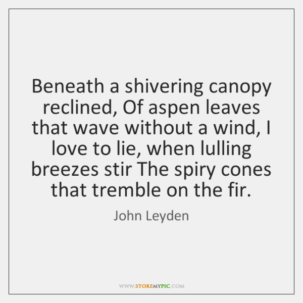Beneath a shivering canopy reclined, Of aspen leaves that wave without a ...