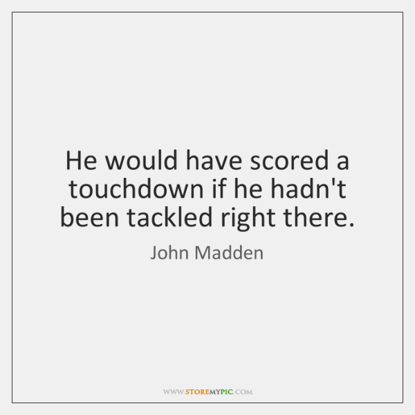 He would have scored a touchdown if he hadn't been tackled right ...