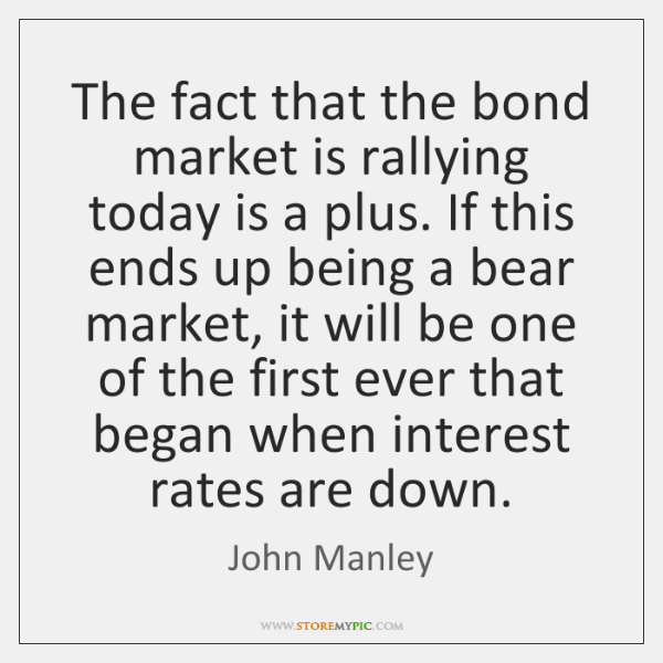 The fact that the bond market is rallying today is a plus. ...