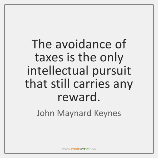 The avoidance of taxes is the only intellectual pursuit that still carries ...