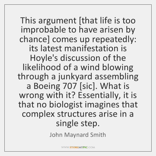 This argument [that life is too improbable to have arisen by chance] ...