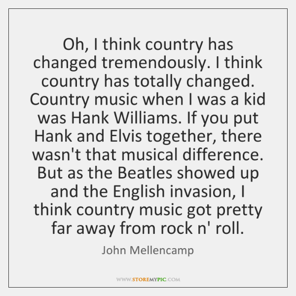 Oh, I think country has changed tremendously. I think country has totally ...