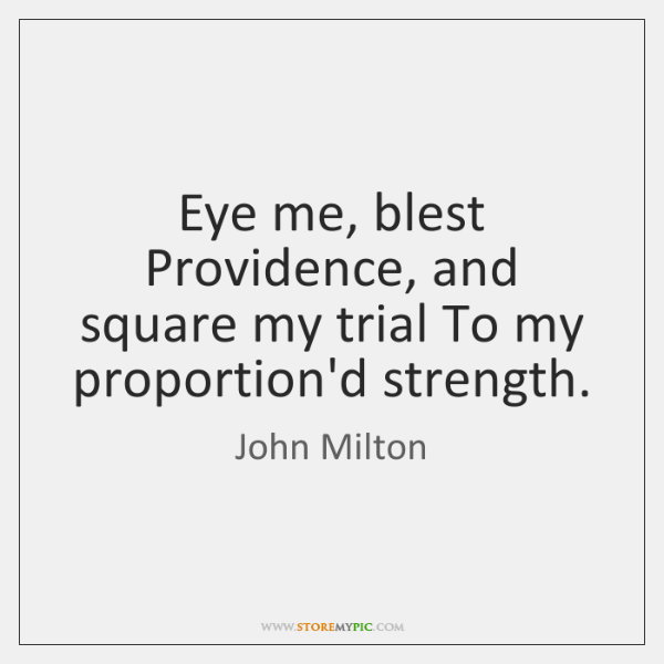 Eye me, blest Providence, and square my trial To my proportion'd strength.