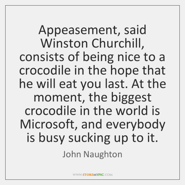 Appeasement, said Winston Churchill, consists of being nice to a crocodile in ...