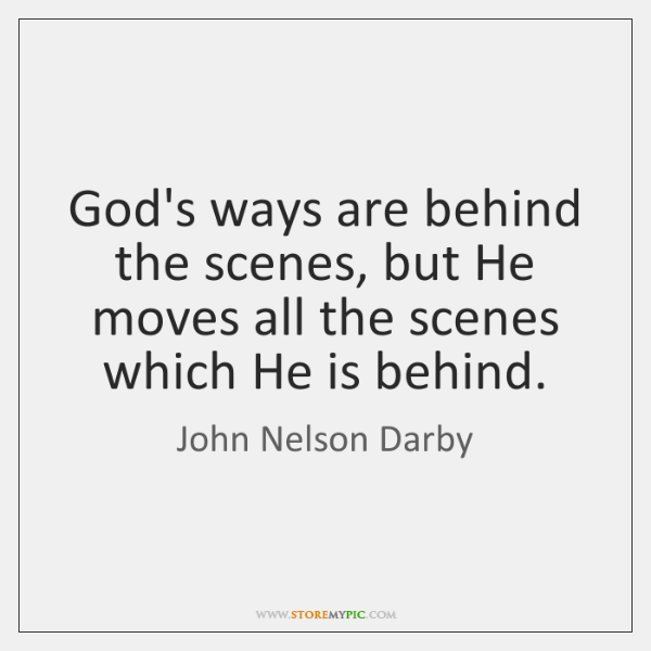 God's ways are behind the scenes, but He moves all the scenes ...