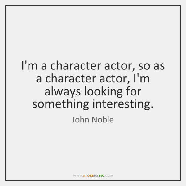 I'm a character actor, so as a character actor, I'm always looking ...