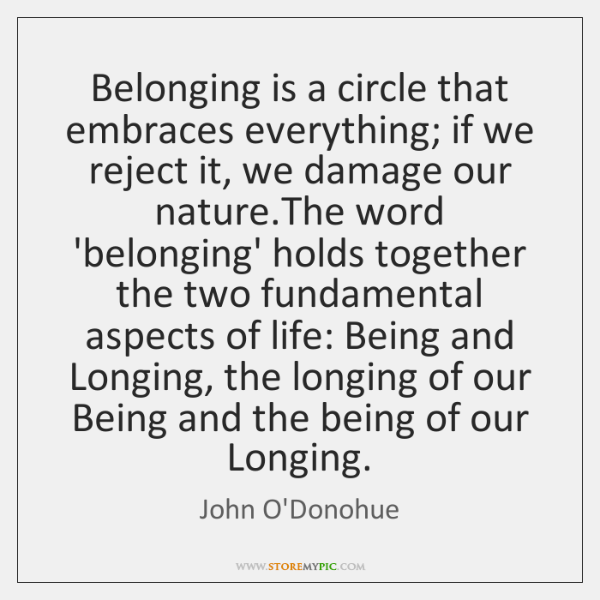 Belonging is a circle that embraces everything; if we reject it, we ...
