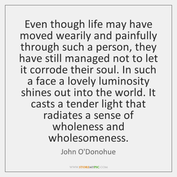 Even though life may have moved wearily and painfully through such a ...