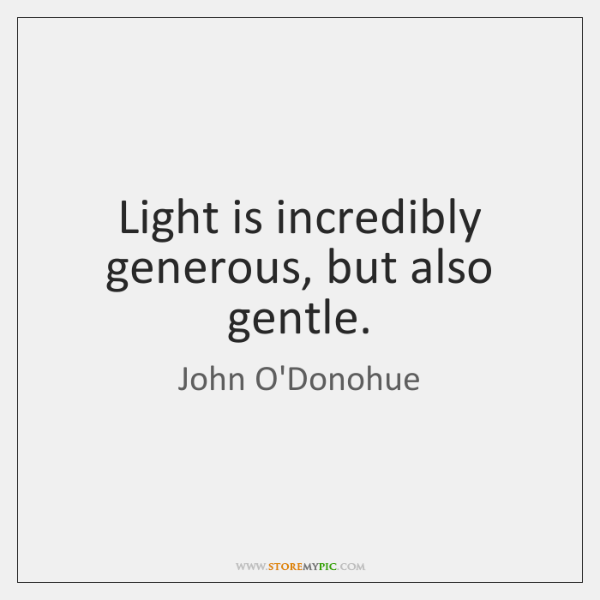 Light is incredibly generous, but also gentle.
