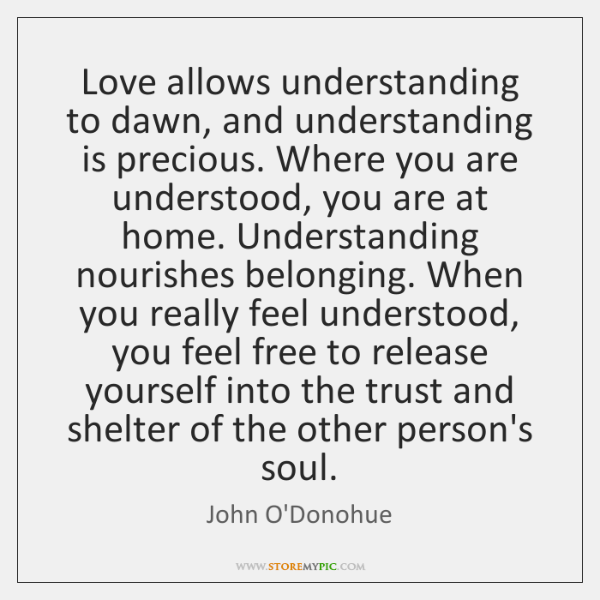 Love allows understanding to dawn, and understanding is precious. Where you are ...