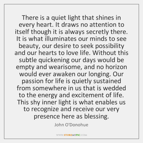 There is a quiet light that shines in every heart. It draws ...