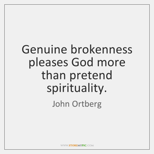 Genuine brokenness pleases God more than pretend spirituality.