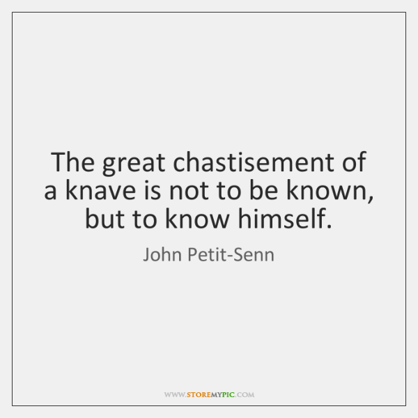 The great chastisement of a knave is not to be known, but ...