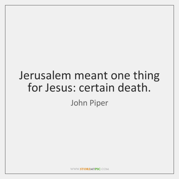 Jerusalem meant one thing for Jesus: certain death.