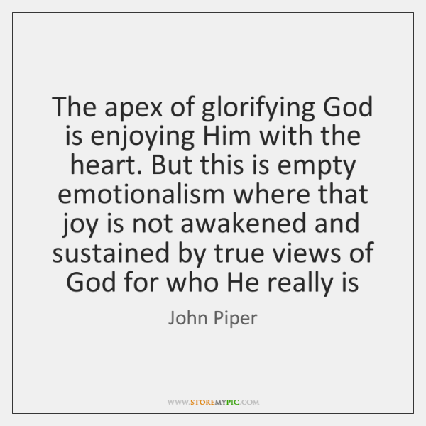 The apex of glorifying God is enjoying Him with the heart. But ...