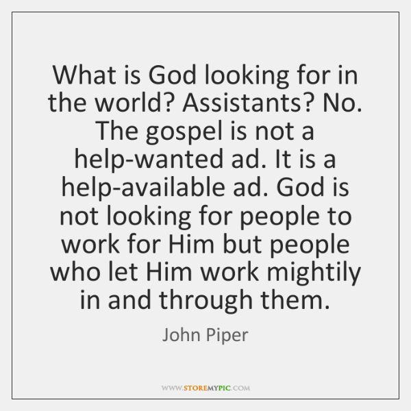 What is God looking for in the world? Assistants? No.   The gospel ...
