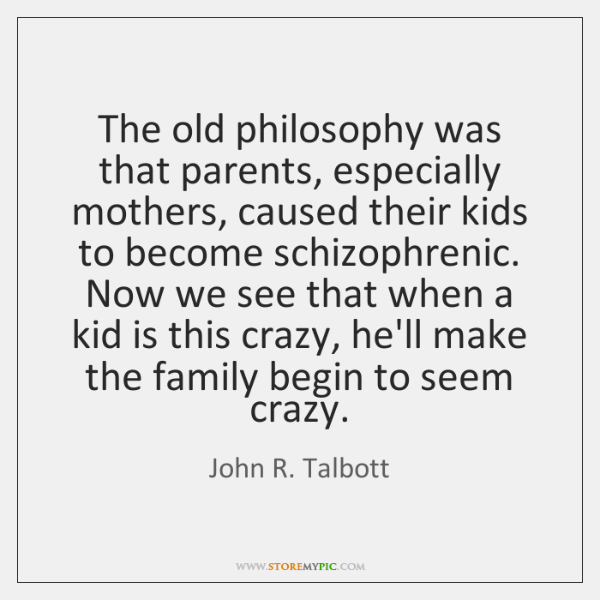 The old philosophy was that parents, especially mothers, caused their kids to ...