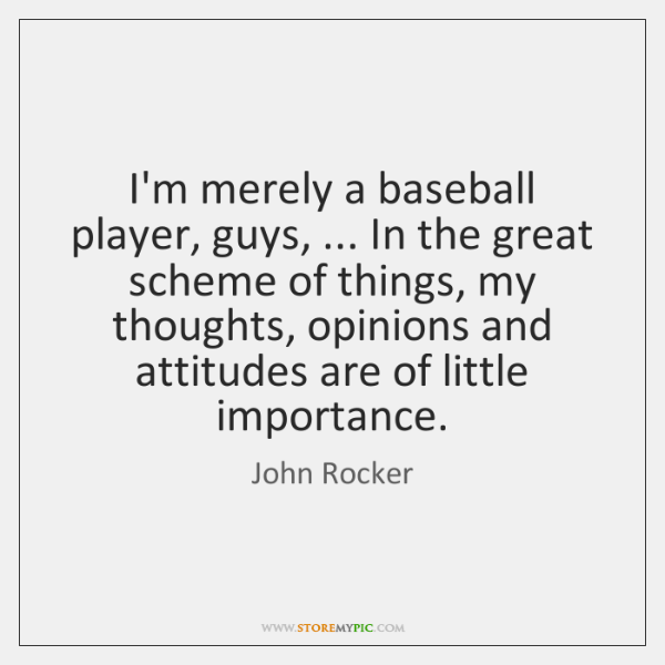 I'm merely a baseball player, guys, ... In the great scheme of things, ...