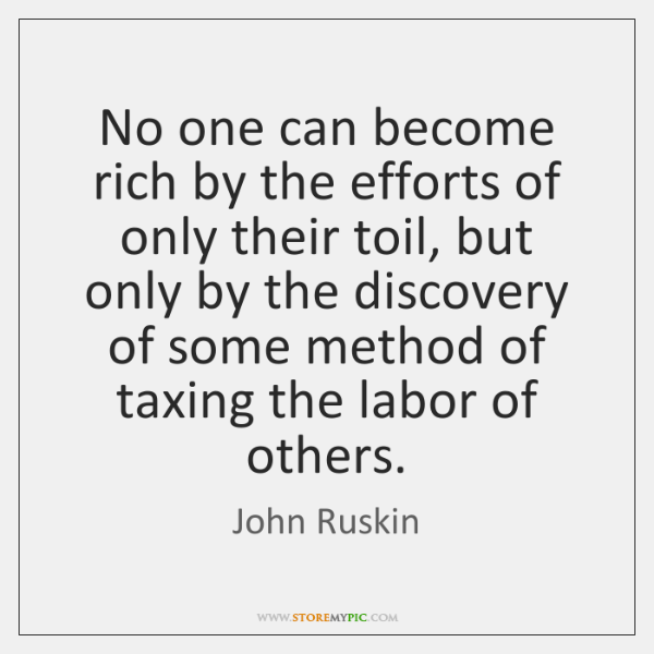 No one can become rich by the efforts of only their toil, ...