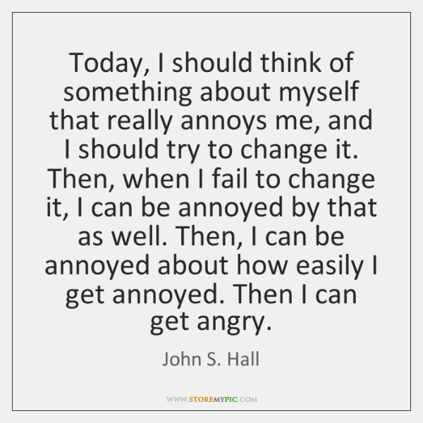 Today, I should think of something about myself that really annoys me, ...
