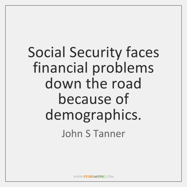 Social Security faces financial problems down the road because of demographics.