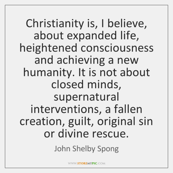 Christianity is, I believe, about expanded life, heightened consciousness and achieving a ...