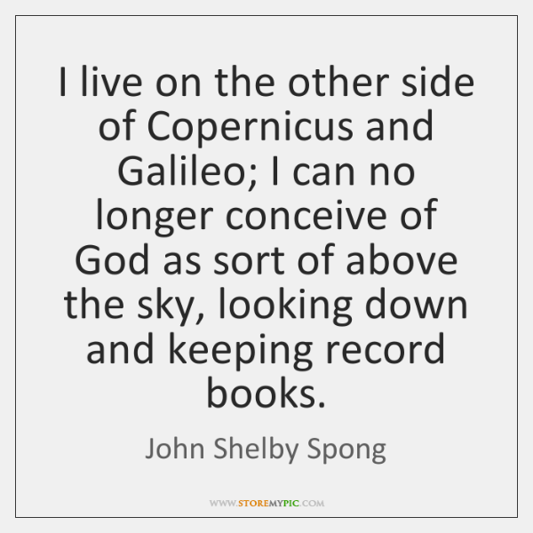 I live on the other side of Copernicus and Galileo; I can ...