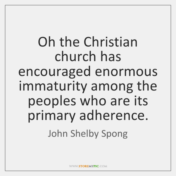 Oh the Christian church has encouraged enormous immaturity among the peoples who ...