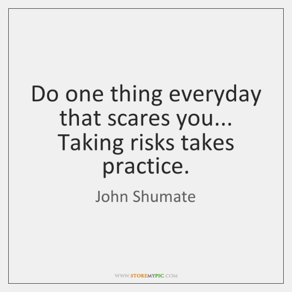 Do one thing everyday that scares you... Taking risks takes practice.