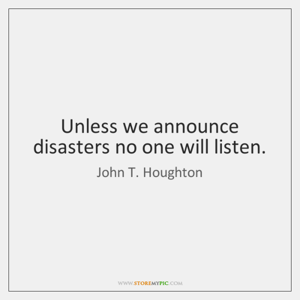 Unless we announce disasters no one will listen.
