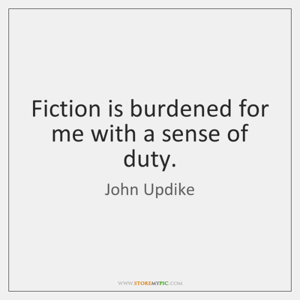Fiction is burdened for me with a sense of duty.