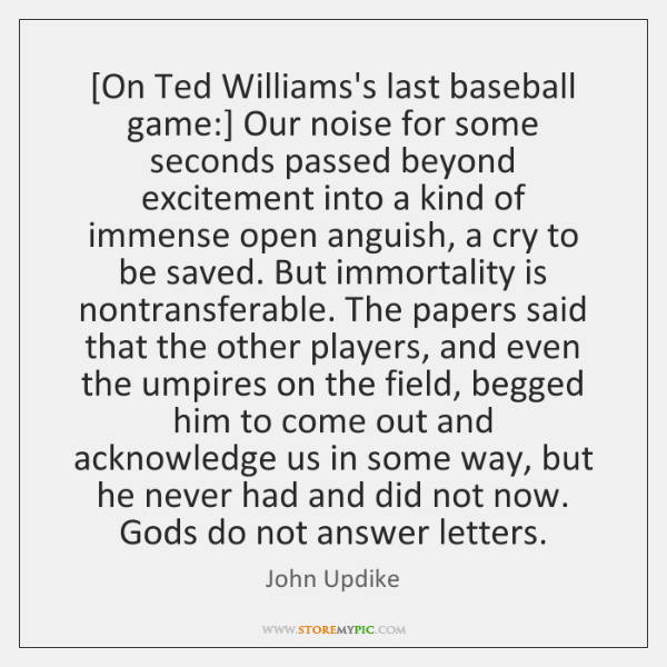 [On Ted Williams's last baseball game:] Our noise for some seconds passed ...