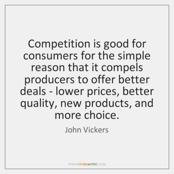 Competition is good for consumers for the simple reason that it compels ...