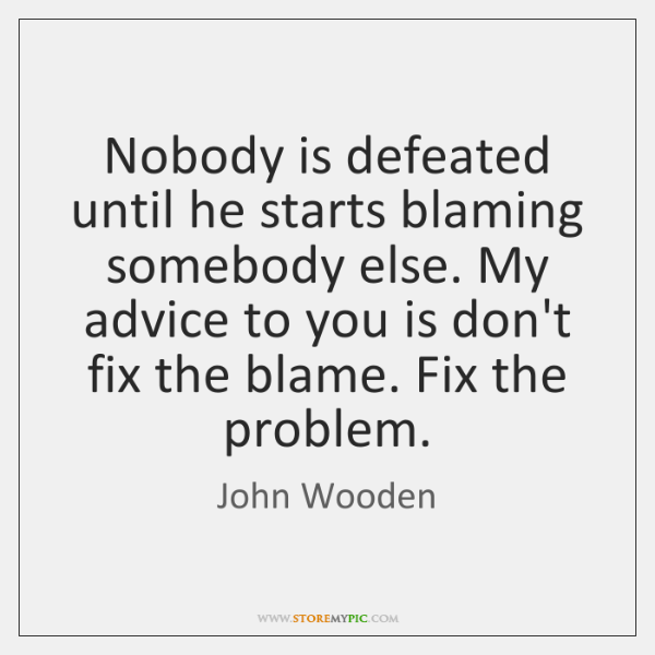 Nobody is defeated until he starts blaming somebody else. My advice to ...