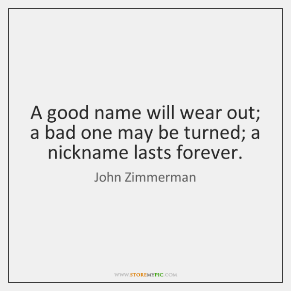 A good name will wear out; a bad one may be turned; ...